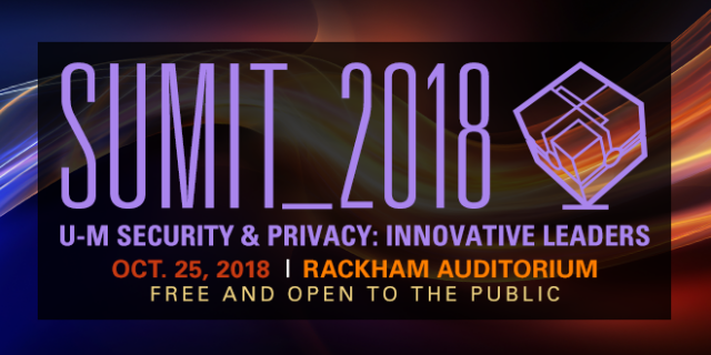 SUMIT_2018: U-M Security & Privacy: Innovative Leaders. At Rackham Auditorium. Free and open to the public.