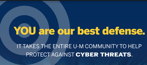 You are our best defense. It takes the entire U-M community to help protect against cyber threats.